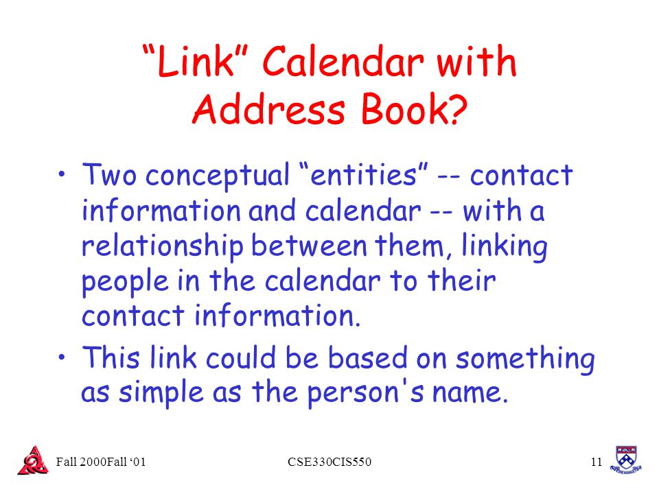 "Fall 2000Fall '01CSE330CIS55011 ""Link"" Calendar with Address Book? Two conceptual ""entities"" -- contact information and calendar -- with a relationshi"