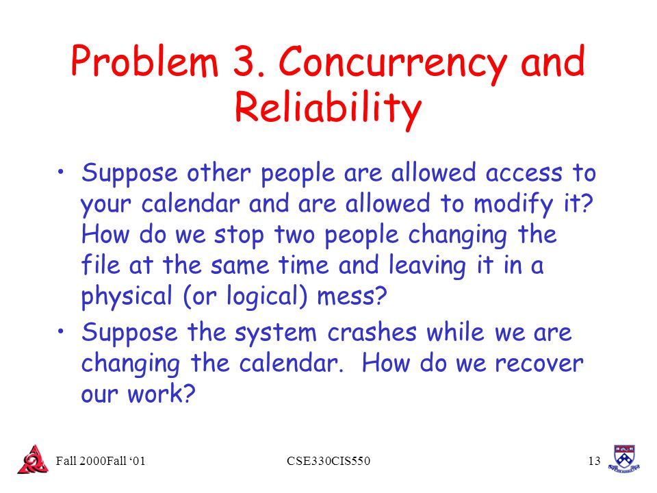 Fall 2000Fall '01CSE330CIS55013 Problem 3. Concurrency and Reliability Suppose other people are allowed access to your calendar and are allowed to mod