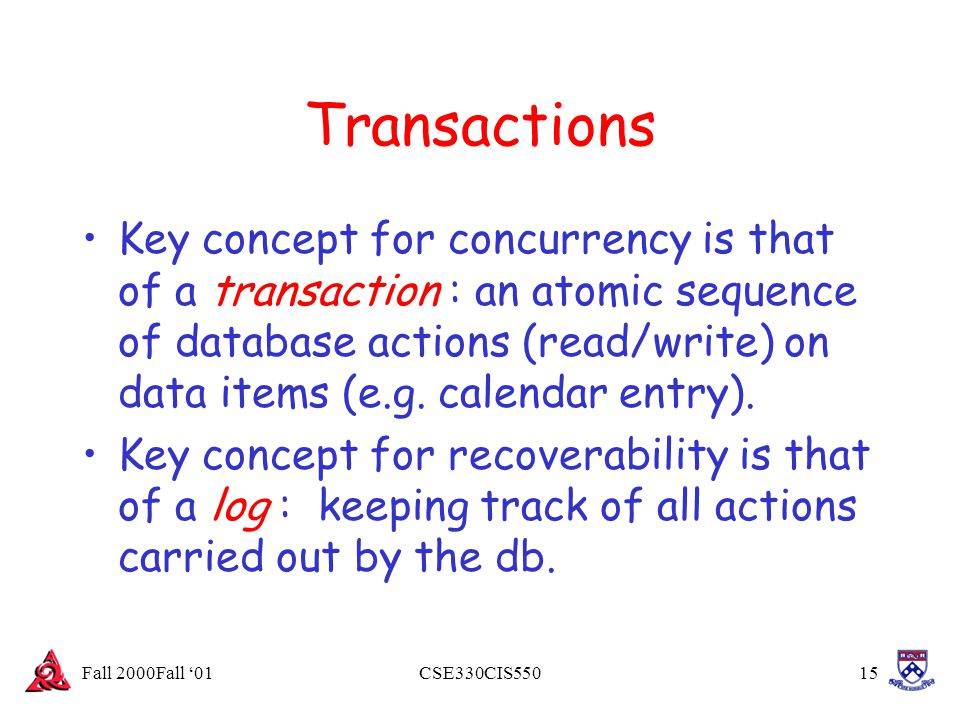 Fall 2000Fall '01CSE330CIS55015 Transactions Key concept for concurrency is that of a transaction : an atomic sequence of database actions (read/write