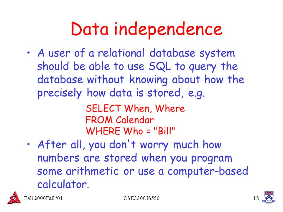 Fall 2000Fall '01CSE330CIS55018 Data independence A user of a relational database system should be able to use SQL to query the database without knowi