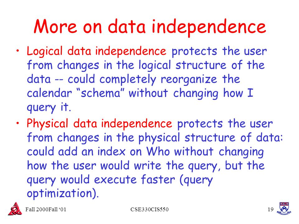 Fall 2000Fall '01CSE330CIS55019 More on data independence Logical data independence protects the user from changes in the logical structure of the dat