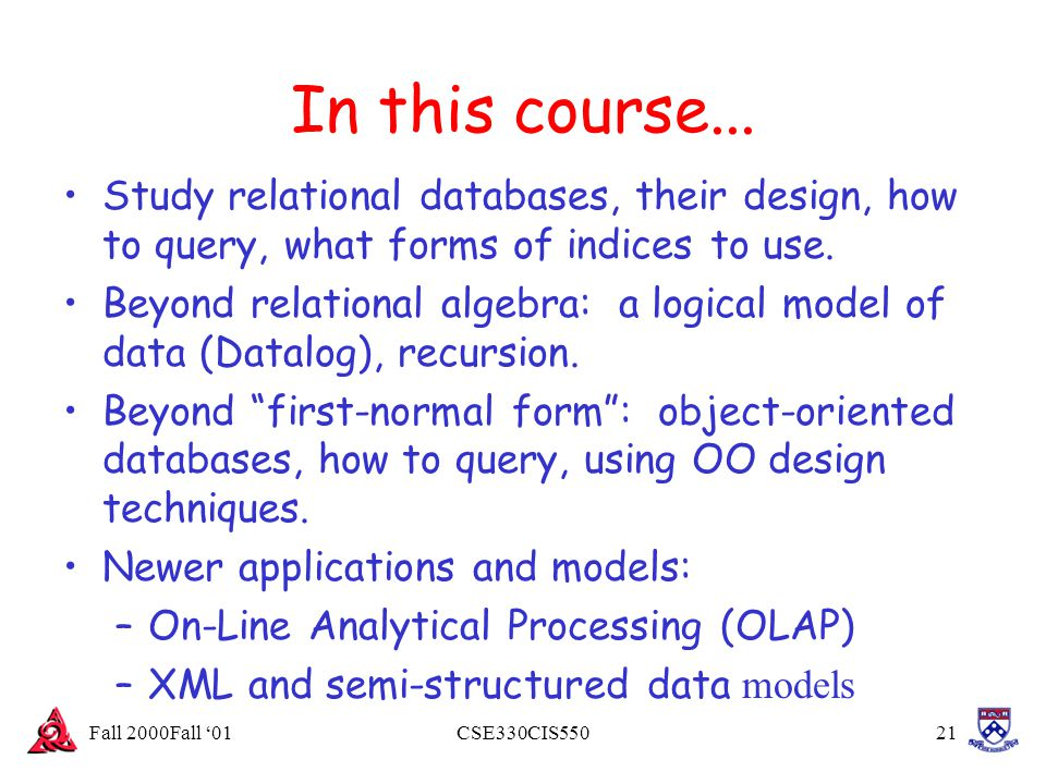Fall 2000Fall '01CSE330CIS55021 In this course... Study relational databases, their design, how to query, what forms of indices to use. Beyond relatio