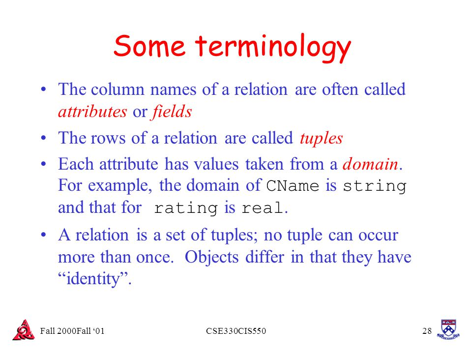 Fall 2000Fall '01CSE330CIS55028 Some terminology The column names of a relation are often called attributes or fields The rows of a relation are calle