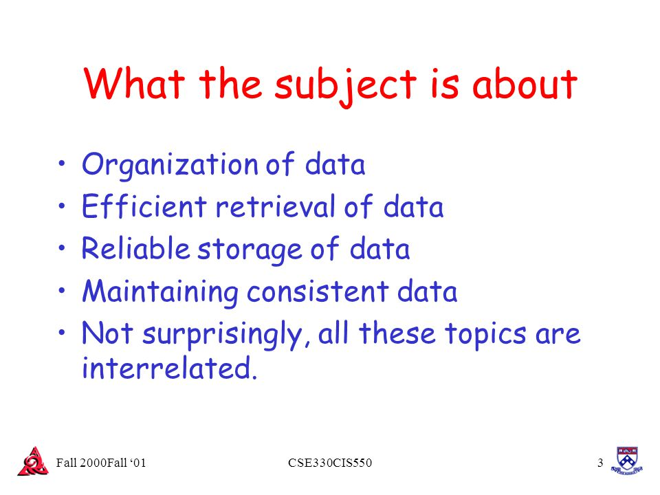Fall 2000Fall '01CSE330CIS5503 What the subject is about Organization of data Efficient retrieval of data Reliable storage of data Maintaining consist