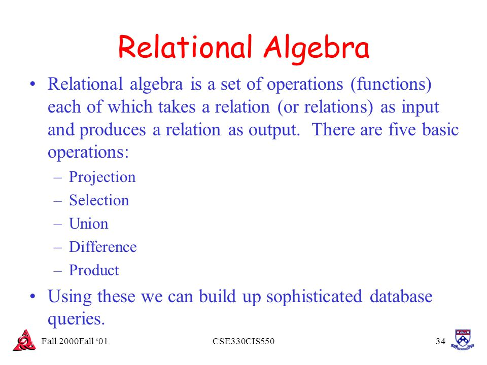 Fall 2000Fall '01CSE330CIS55034 Relational Algebra Relational algebra is a set of operations (functions) each of which takes a relation (or relations)