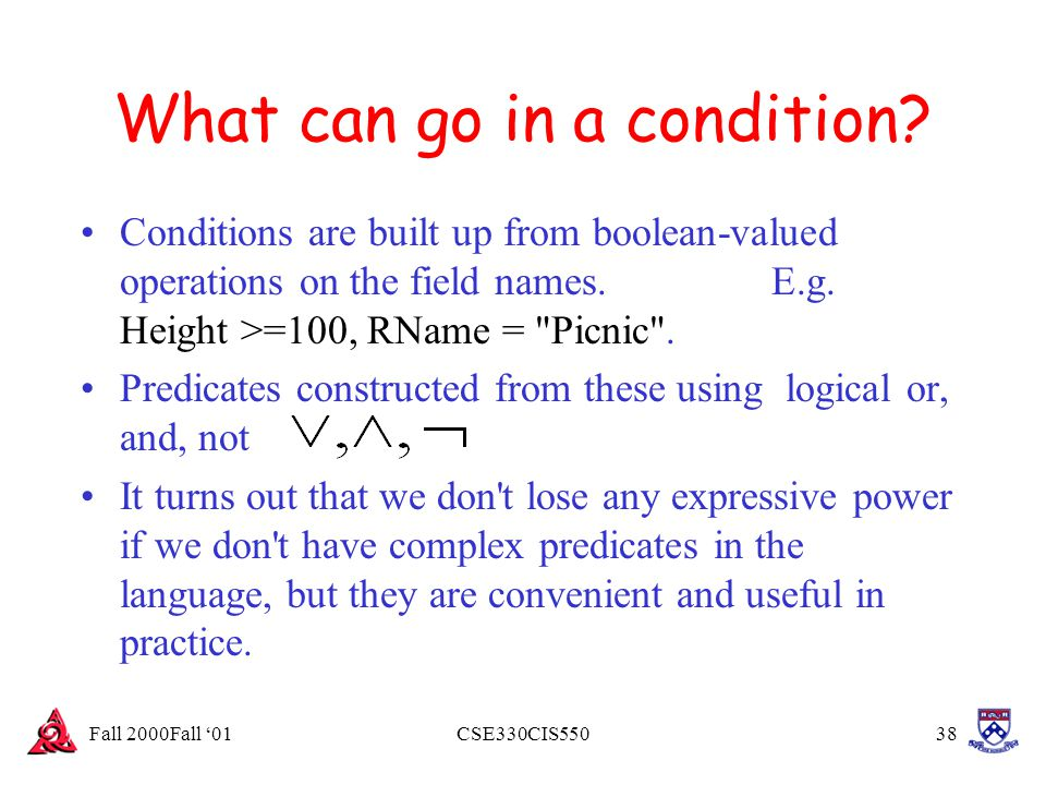 Fall 2000Fall '01CSE330CIS55038 What can go in a condition? Conditions are built up from boolean-valued operations on the field names. E.g. Height >=1