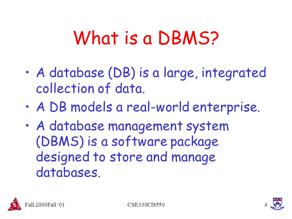 Fall 2000Fall '01CSE330CIS5504 What is a DBMS? A database (DB) is a large, integrated collection of data. A DB models a real-world enterprise. A datab
