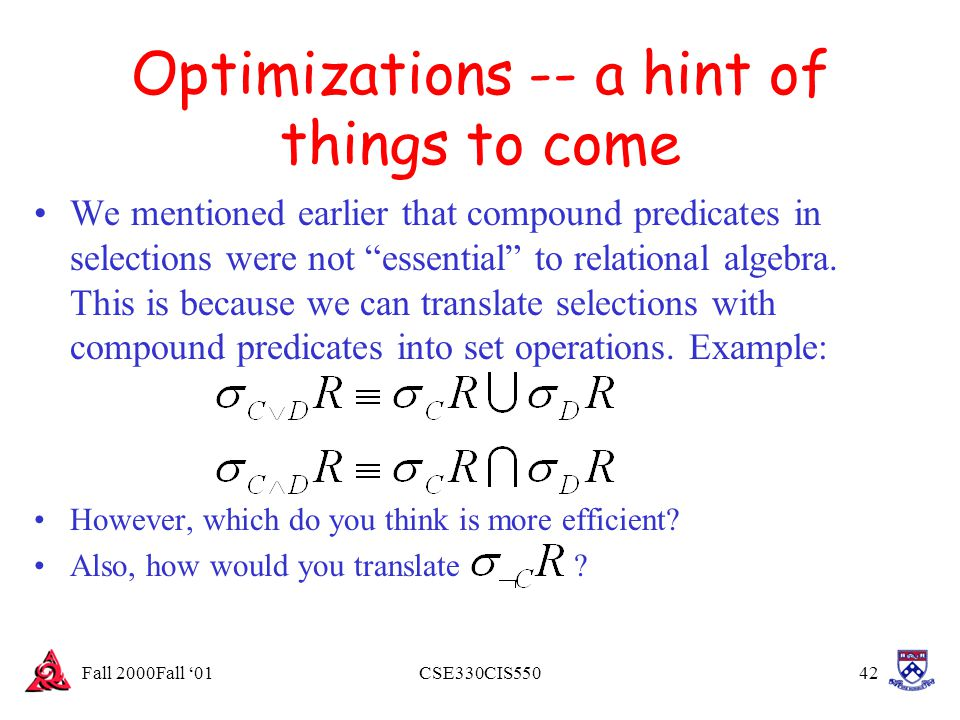 "Fall 2000Fall '01CSE330CIS55042 Optimizations -- a hint of things to come We mentioned earlier that compound predicates in selections were not ""essent"