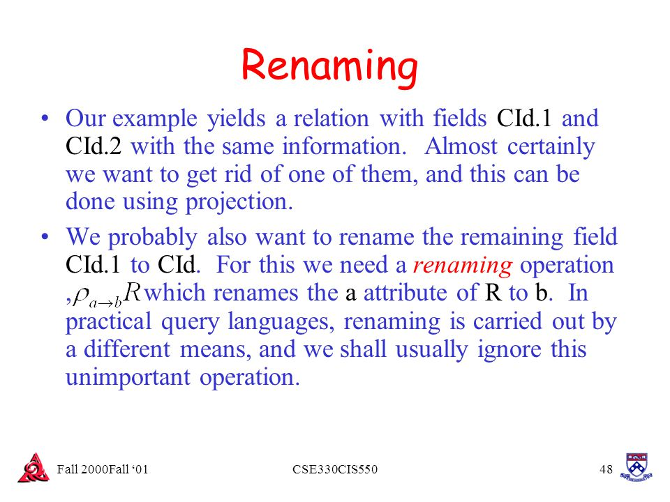 Fall 2000Fall '01CSE330CIS55048 Renaming Our example yields a relation with fields CId.1 and CId.2 with the same information. Almost certainly we want