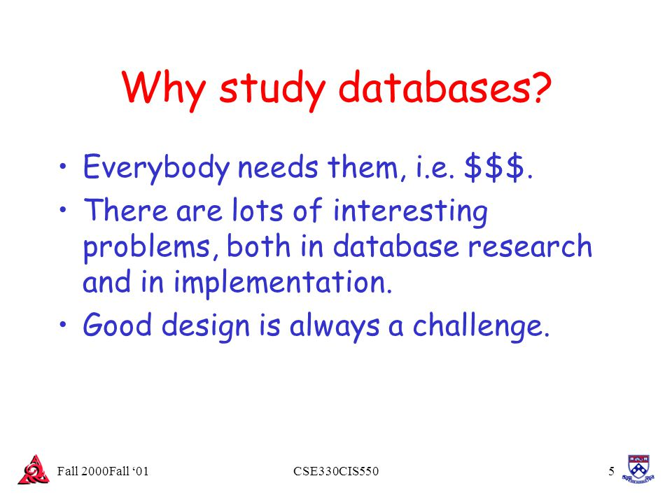 Fall 2000Fall '01CSE330CIS5505 Why study databases? Everybody needs them, i.e. $$$. There are lots of interesting problems, both in database research