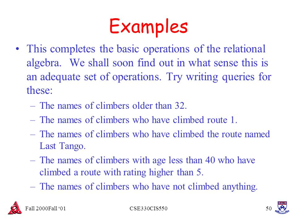 Fall 2000Fall '01CSE330CIS55050 Examples This completes the basic operations of the relational algebra. We shall soon find out in what sense this is a