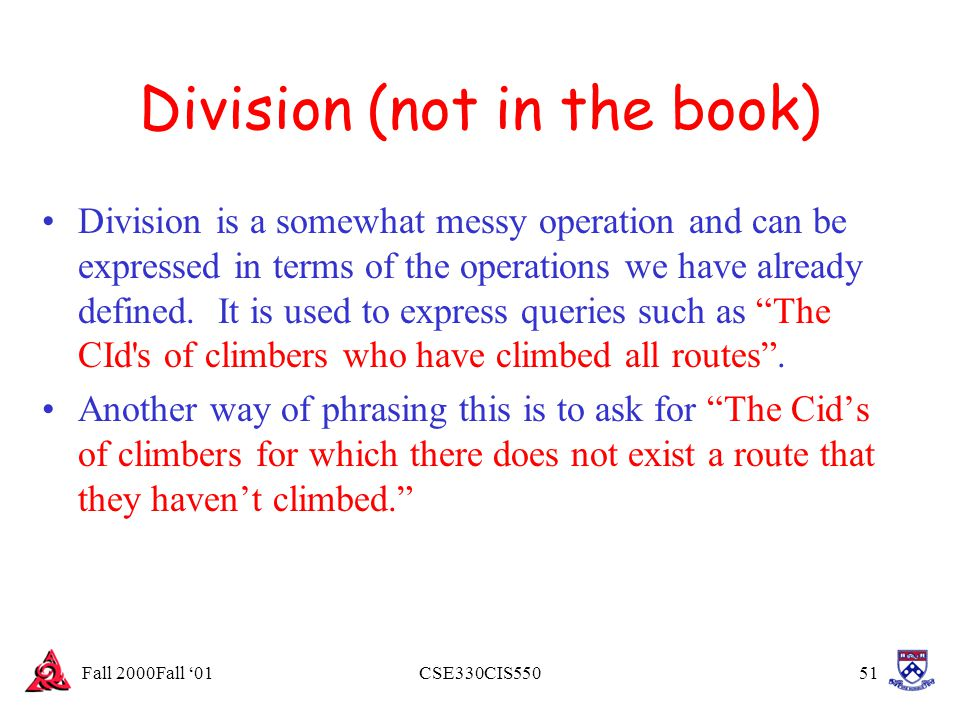 Fall 2000Fall '01CSE330CIS55051 Division (not in the book) Division is a somewhat messy operation and can be expressed in terms of the operations we h