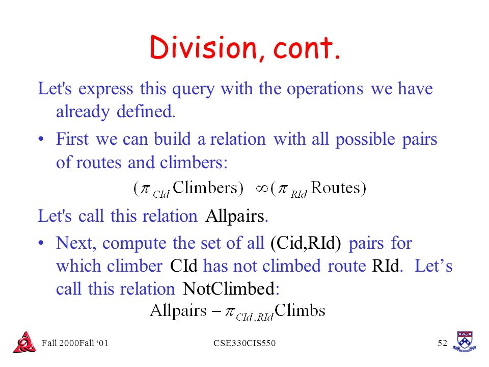 Fall 2000Fall '01CSE330CIS55052 Division, cont. Let's express this query with the operations we have already defined. First we can build a relation wi