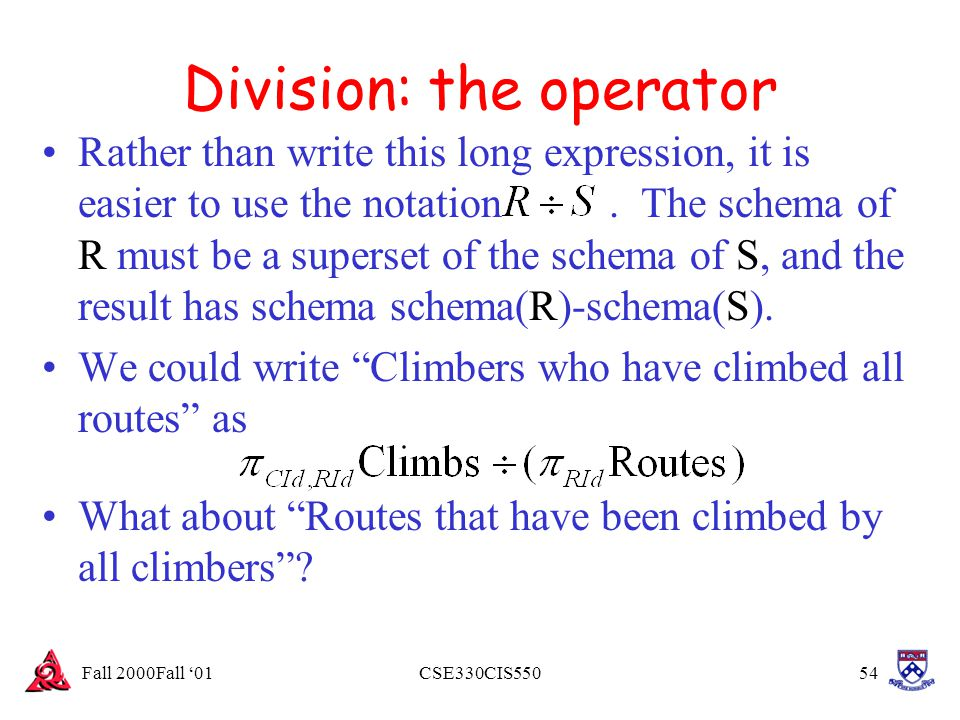 Fall 2000Fall '01CSE330CIS55054 Division: the operator Rather than write this long expression, it is easier to use the notation. The schema of R must
