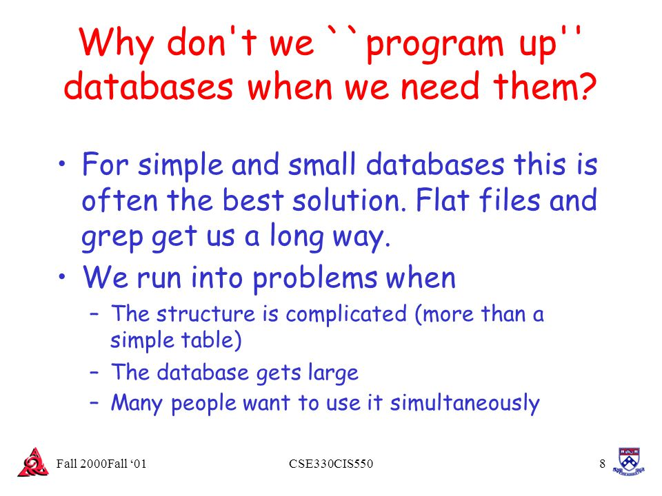 Fall 2000Fall '01CSE330CIS5508 Why don't we ``program up'' databases when we need them? For simple and small databases this is often the best solution