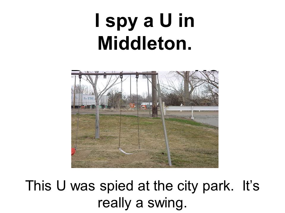 I spy a U in Middleton. Do you spy a U? This U was spied at the city park. It's really a swing.