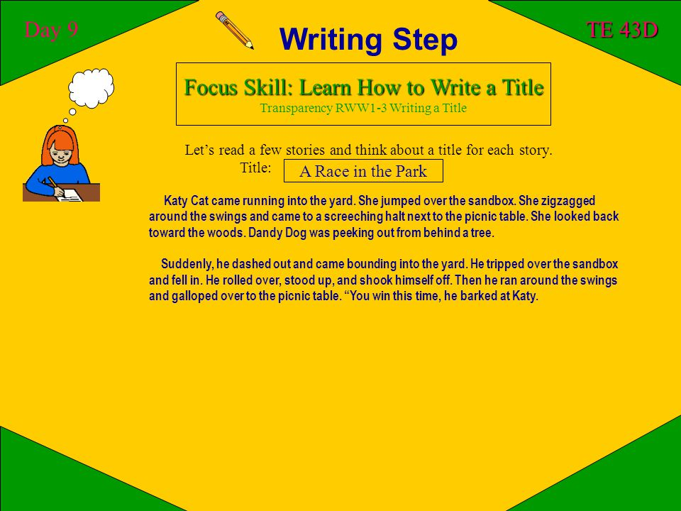 Writing Step Day 9 TE 43D Focus Skill: Learn How to Write a Title Transparency RWW1-3 Writing a Title A story needs a good title to give readers a clue about what the story is about.Let's read a story and think about a title for the story.