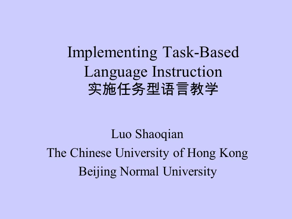 Implementing Task-Based Language Instruction 实施任务型语言教学 Luo Shaoqian The Chinese University of Hong Kong Beijing Normal University