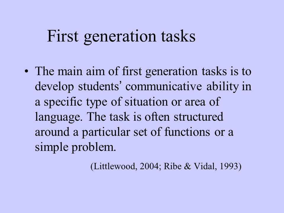 First generation tasks The main aim of first generation tasks is to develop students ' communicative ability in a specific type of situation or area o