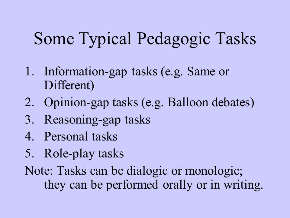 Some Typical Pedagogic Tasks 1.Information-gap tasks (e.g. Same or Different) 2.Opinion-gap tasks (e.g. Balloon debates) 3.Reasoning-gap tasks 4.Perso