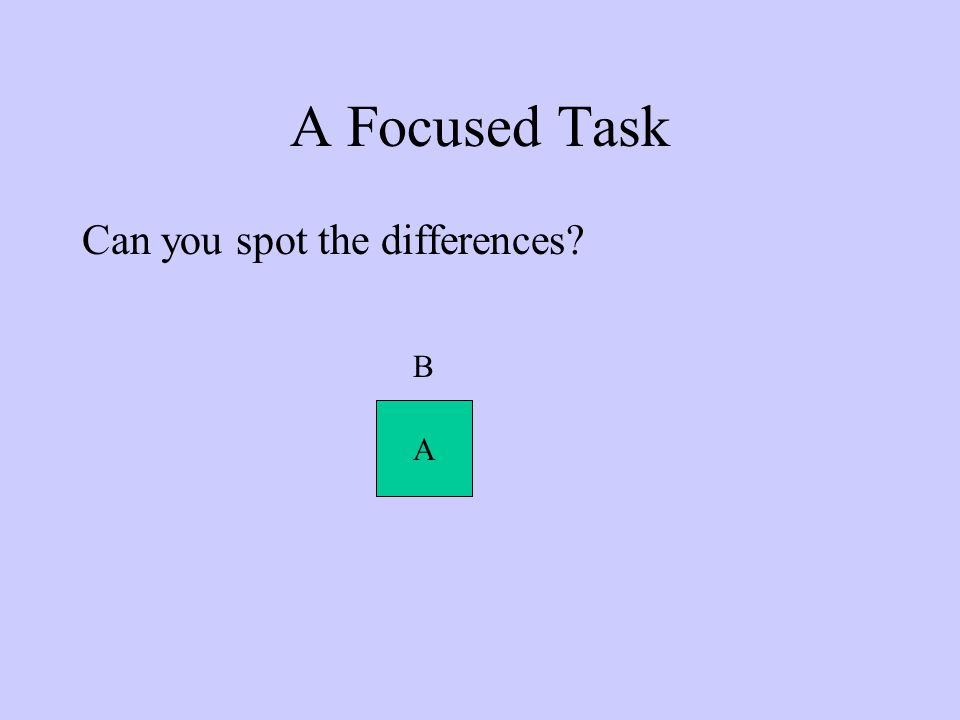 A Focused Task Can you spot the differences? B A
