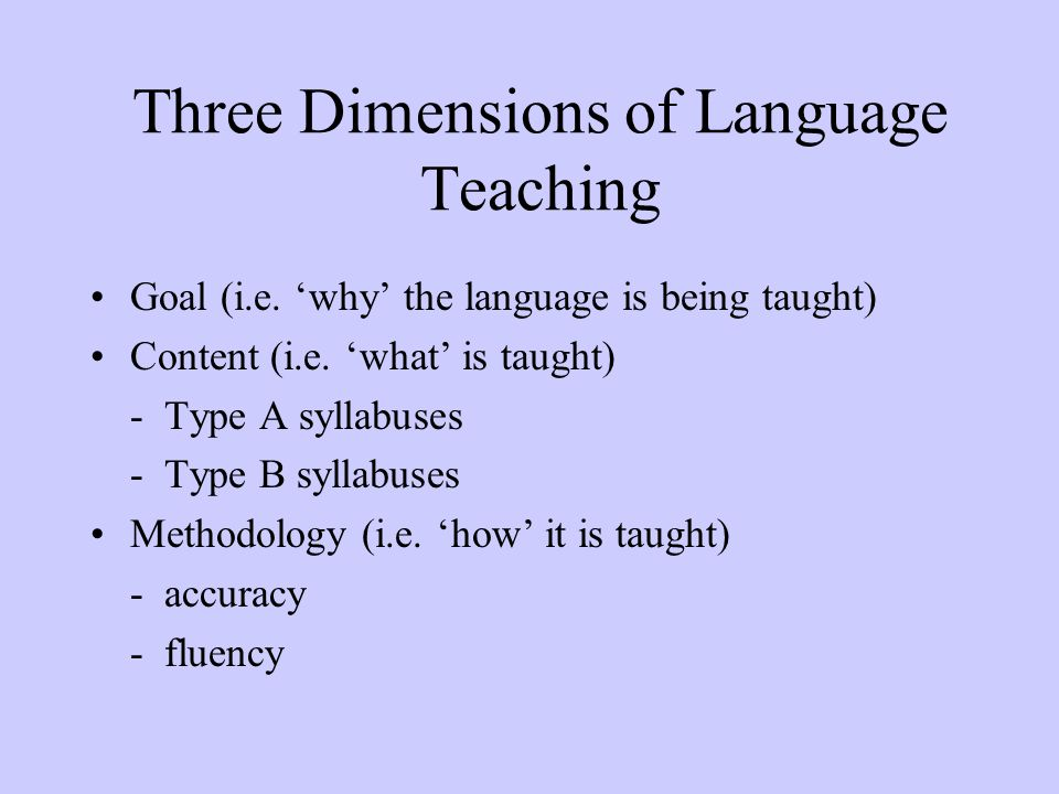 Three Dimensions of Language Teaching Goal (i.e. 'why' the language is being taught) Content (i.e. 'what' is taught) - Type A syllabuses - Type B syll