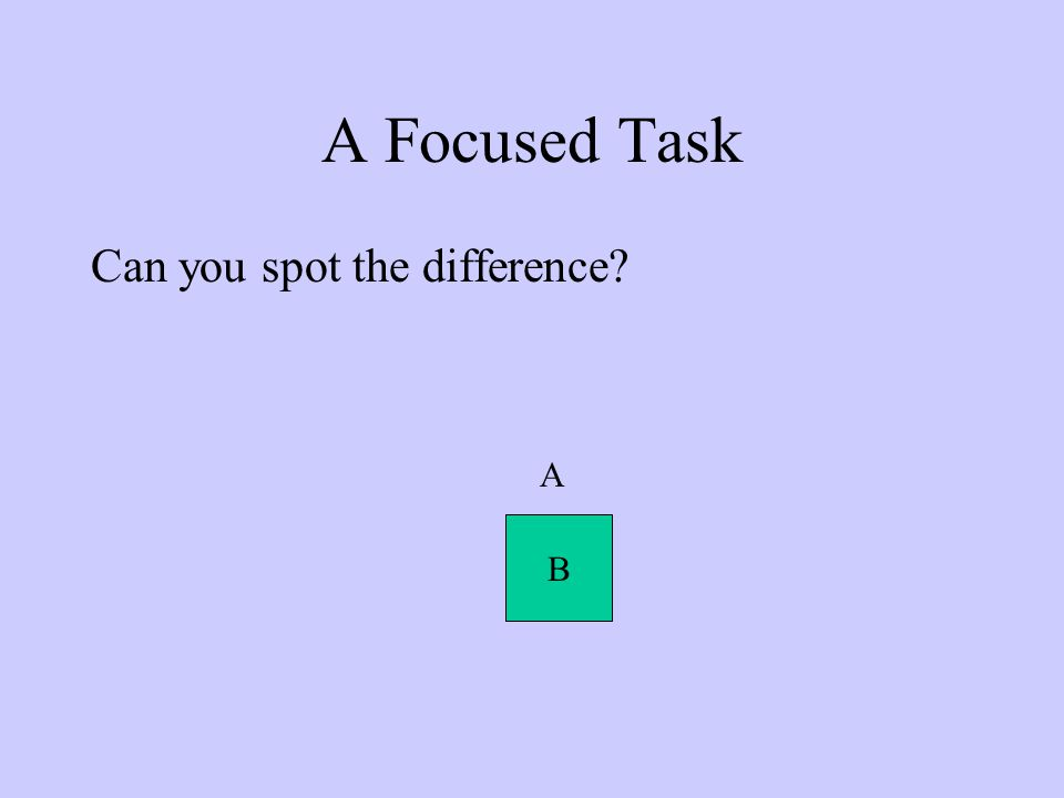 A Focused Task Can you spot the difference? A B