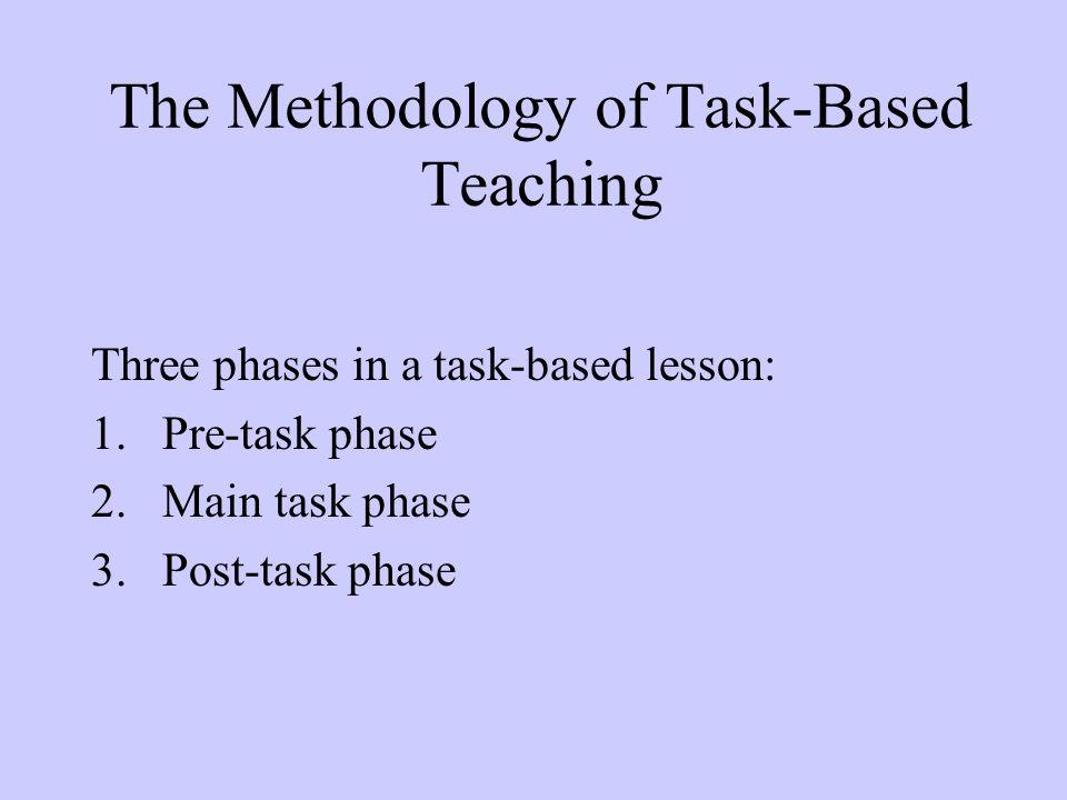 The Methodology of Task-Based Teaching Three phases in a task-based lesson: 1.Pre-task phase 2.Main task phase 3.Post-task phase
