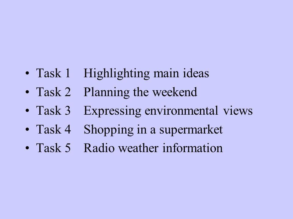 Task 1Highlighting main ideas Task 2Planning the weekend Task 3Expressing environmental views Task 4Shopping in a supermarket Task 5Radio weather info