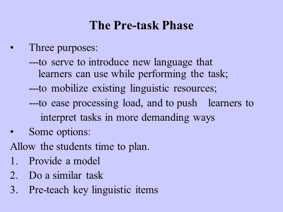 The Pre-task Phase Three purposes: ---to serve to introduce new language that learners can use while performing the task; ---to mobilize existing ling