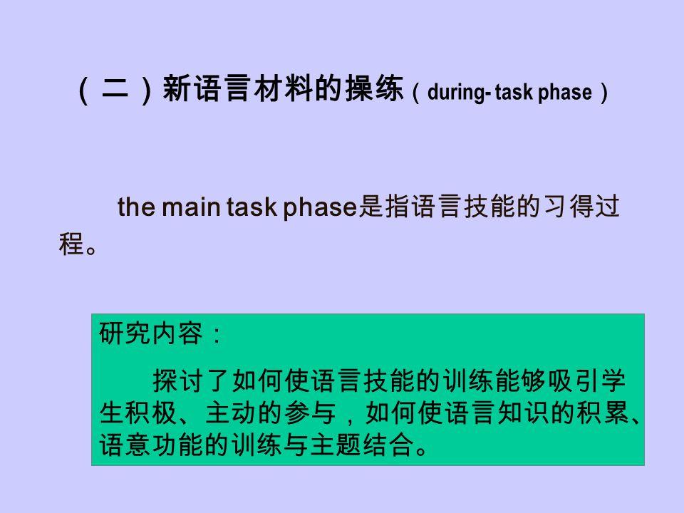 (二)新语言材料的操练 ( during- task phase ) the main task phase 是指语言技能的习得过 程。 研究内容: 探讨了如何使语言技能的训练能够吸引学 生积极、主动的参与,如何使语言知识的积累、 语意功能的训练与主题结合。