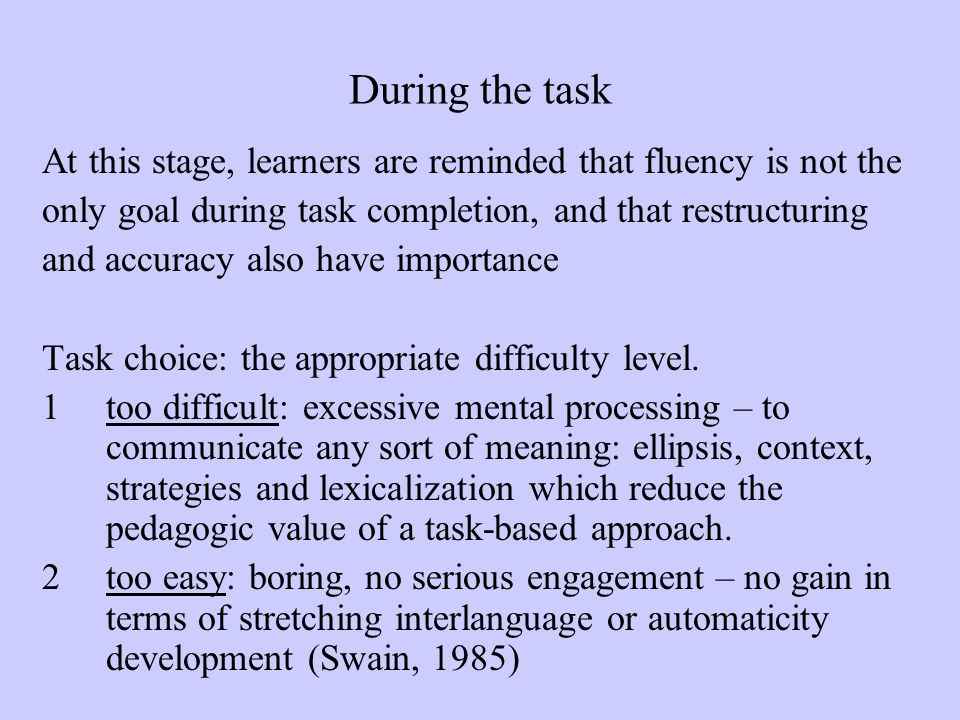 During the task At this stage, learners are reminded that fluency is not the only goal during task completion, and that restructuring and accuracy als