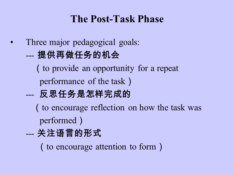 The Post-Task Phase Three major pedagogical goals: --- 提供再做任务的机会 ( to provide an opportunity for a repeat performance of the task ) --- 反思任务是怎样完成的 ( t