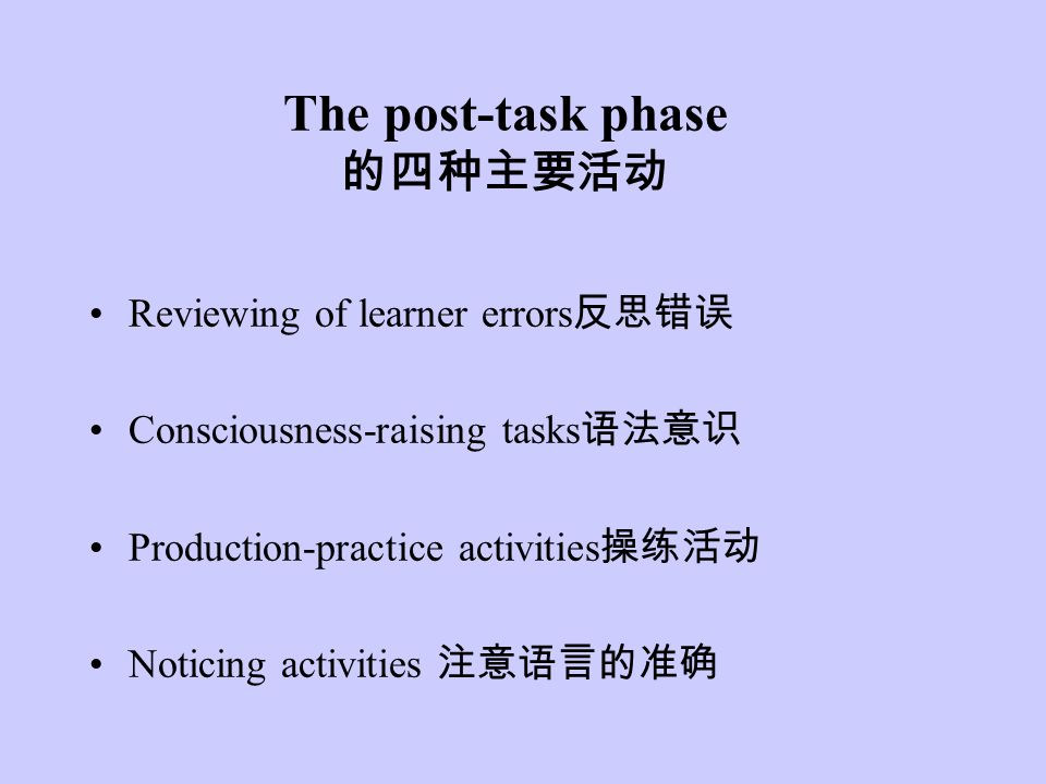 The post-task phase 的四种主要活动 Reviewing of learner errors 反思错误 Consciousness-raising tasks 语法意识 Production-practice activities 操练活动 Noticing activities