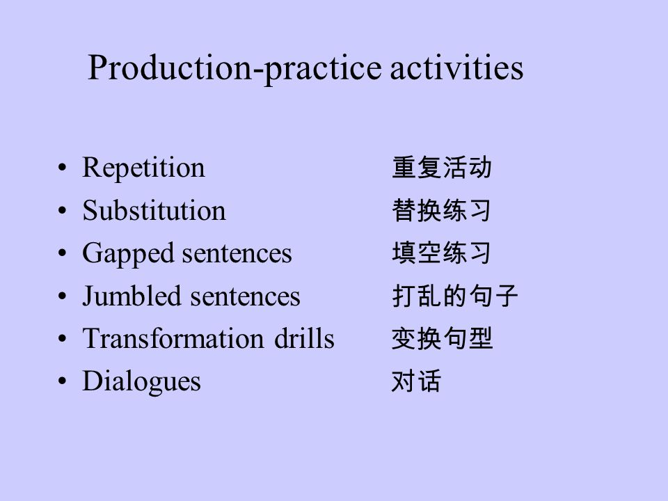 Production-practice activities Repetition 重复活动 Substitution 替换练习 Gapped sentences 填空练习 Jumbled sentences 打乱的句子 Transformation drills 变换句型 Dialogues 对话