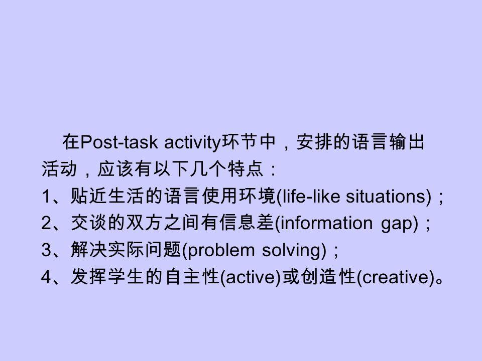 在 Post-task activity 环节中,安排的语言输出 活动,应该有以下几个特点: 1 、贴近生活的语言使用环境 (life-like situations) ; 2 、交谈的双方之间有信息差 (information gap) ; 3 、解决实际问题 (problem solving)