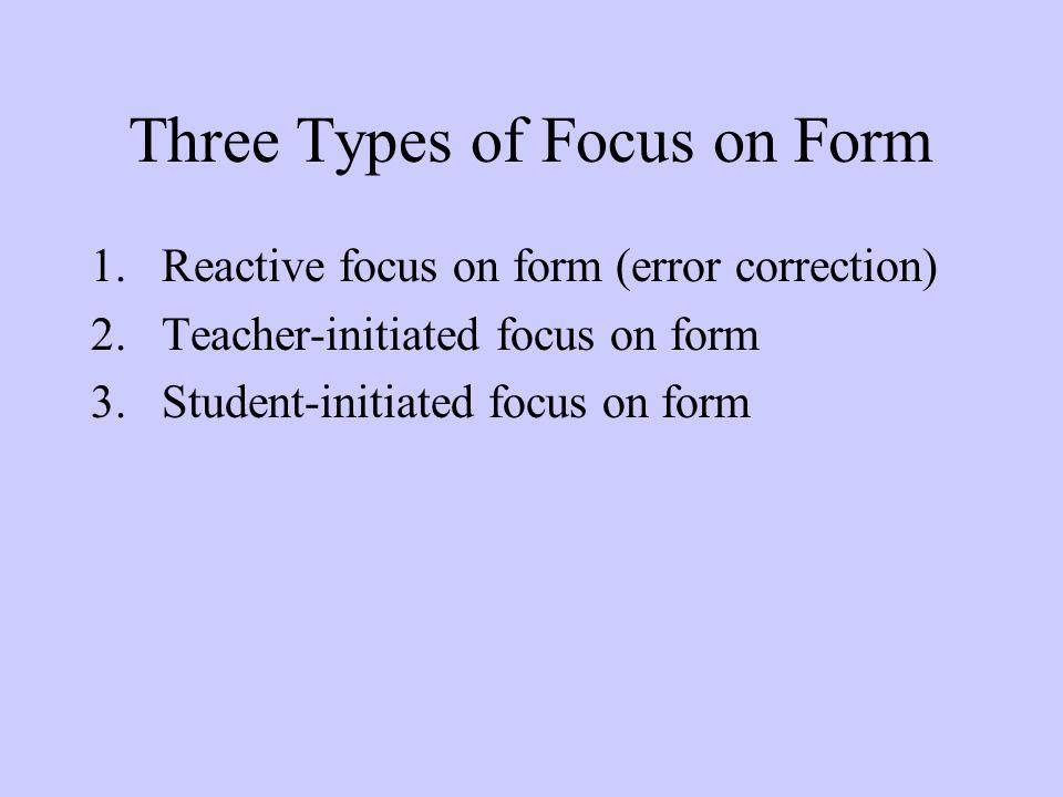 Three Types of Focus on Form 1.Reactive focus on form (error correction) 2.Teacher-initiated focus on form 3.Student-initiated focus on form