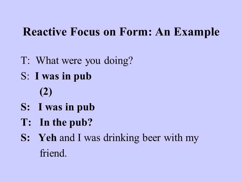 Reactive Focus on Form: An Example T: What were you doing? S: I was in pub (2) S: I was in pub T: In the pub? S: Yeh and I was drinking beer with my f