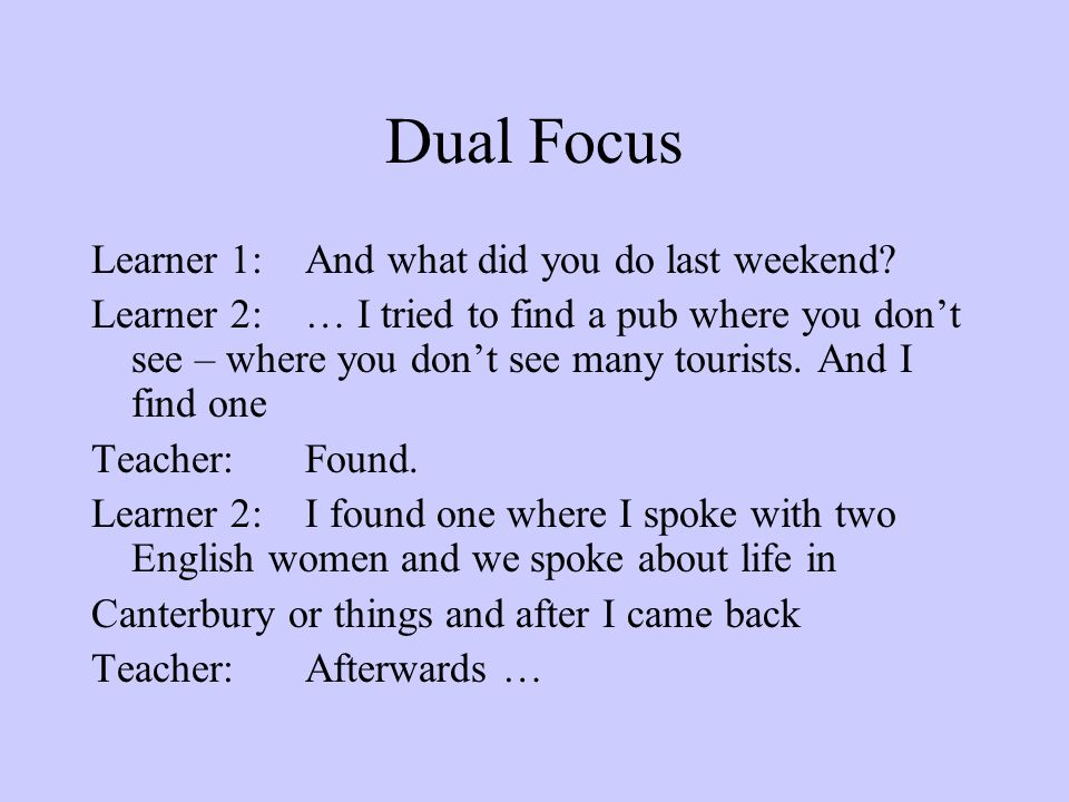 Dual Focus Learner 1:And what did you do last weekend? Learner 2:… I tried to find a pub where you don't see – where you don't see many tourists. And