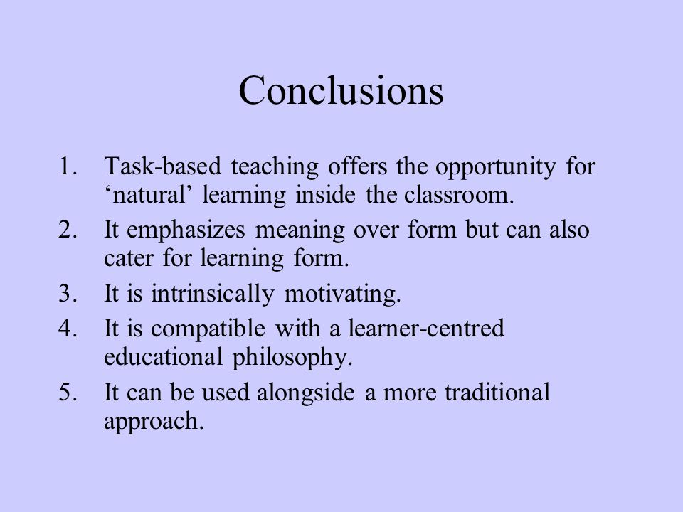 Conclusions 1.Task-based teaching offers the opportunity for 'natural' learning inside the classroom. 2.It emphasizes meaning over form but can also c