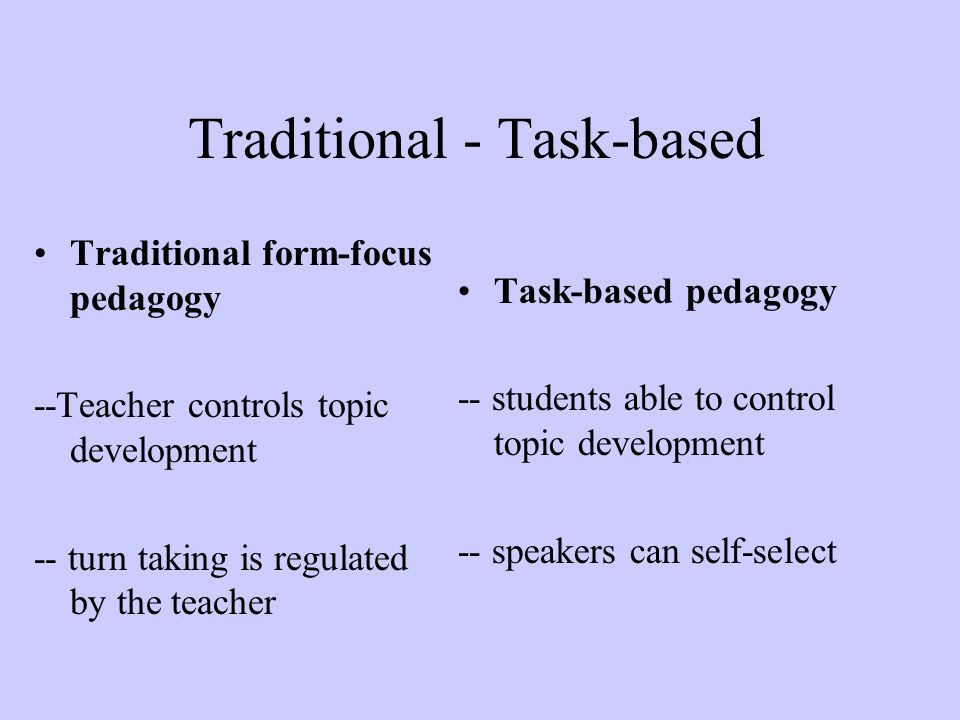 Traditional - Task-based Traditional form-focus pedagogy --Teacher controls topic development -- turn taking is regulated by the teacher Task-based pe