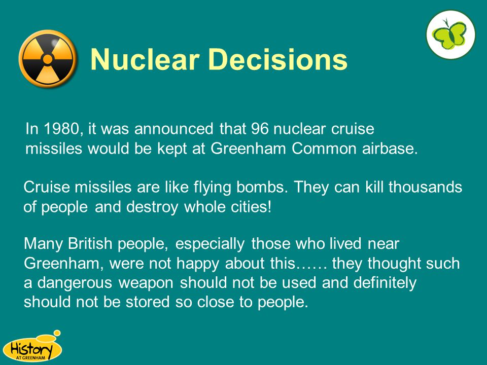 Nuclear Decisions In 1980, it was announced that 96 nuclear cruise missiles would be kept at Greenham Common airbase. Cruise missiles are like flying