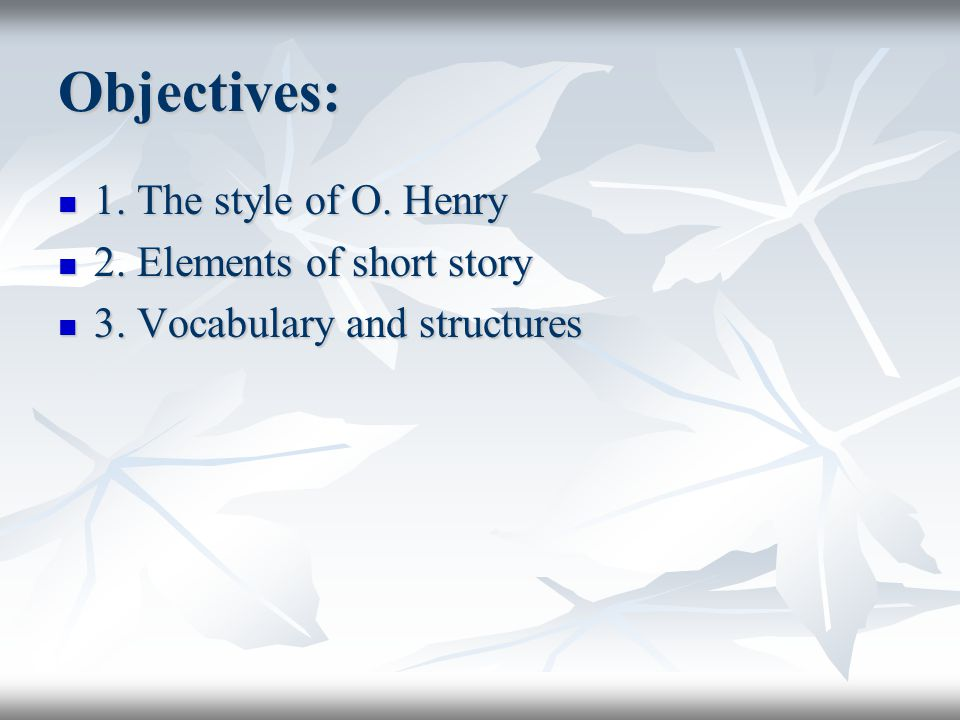 Objectives: 1. The style of O. Henry 1. The style of O. Henry 2. Elements of short story 2. Elements of short story 3. Vocabulary and structures 3. Vo