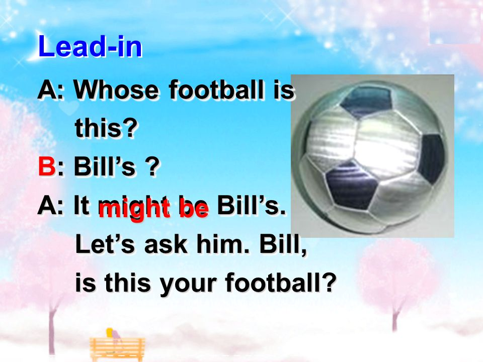 Lead-in A: Whose football is this.this. B: Bill's .