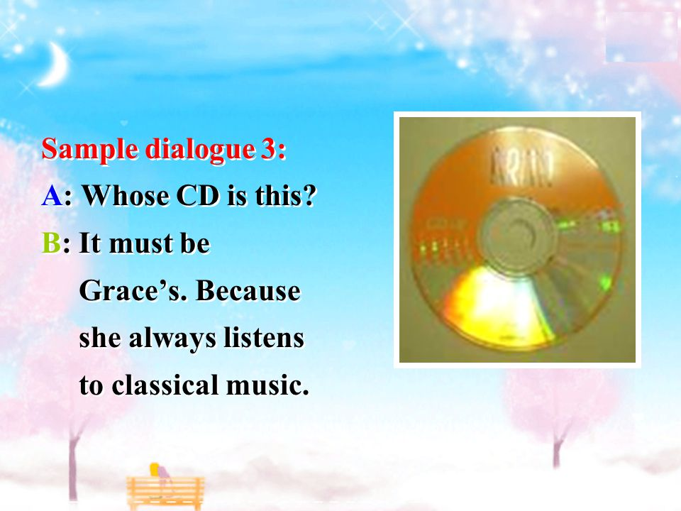 Sample dialogue 3: A: Whose CD is this.B: It must be Grace's.