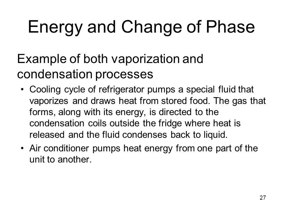 27 Energy and Change of Phase Example of both vaporization and condensation processes Cooling cycle of refrigerator pumps a special fluid that vaporizes and draws heat from stored food.