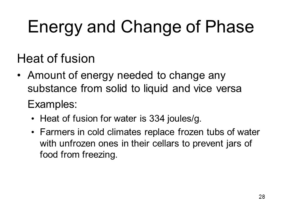 28 Energy and Change of Phase Heat of fusion Amount of energy needed to change any substance from solid to liquid and vice versa Examples: Heat of fusion for water is 334 joules/g.