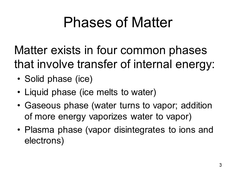 3 Phases of Matter Matter exists in four common phases that involve transfer of internal energy: Solid phase (ice) Liquid phase (ice melts to water) Gaseous phase (water turns to vapor; addition of more energy vaporizes water to vapor) Plasma phase (vapor disintegrates to ions and electrons)