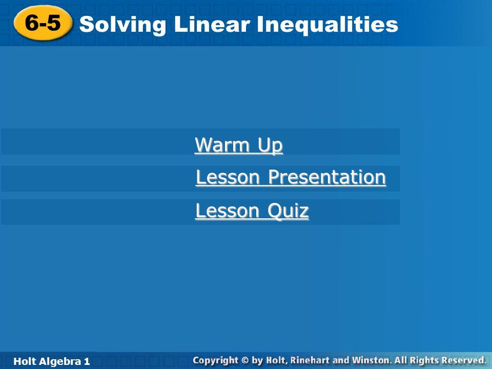 Holt Algebra 1 6-5 Solving Linear Inequalities 6-5 Solving Linear Inequalities Holt Algebra 1 Warm Up Warm Up Lesson Presentation Lesson Presentation