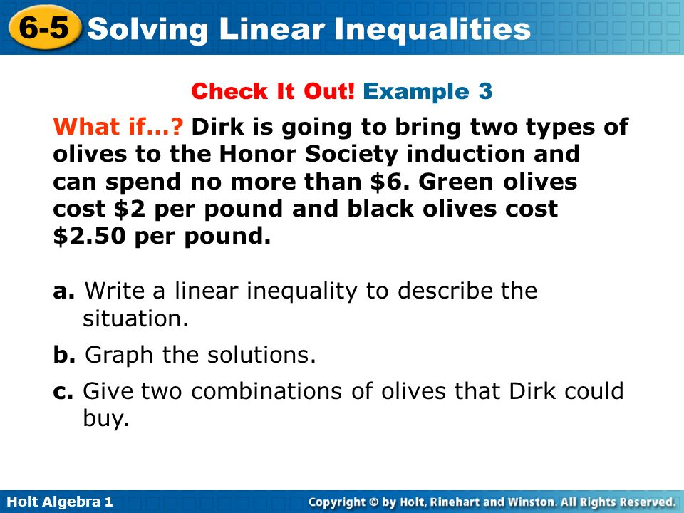 Holt Algebra 1 6-5 Solving Linear Inequalities Check It Out! Example 3 What if…? Dirk is going to bring two types of olives to the Honor Society induc